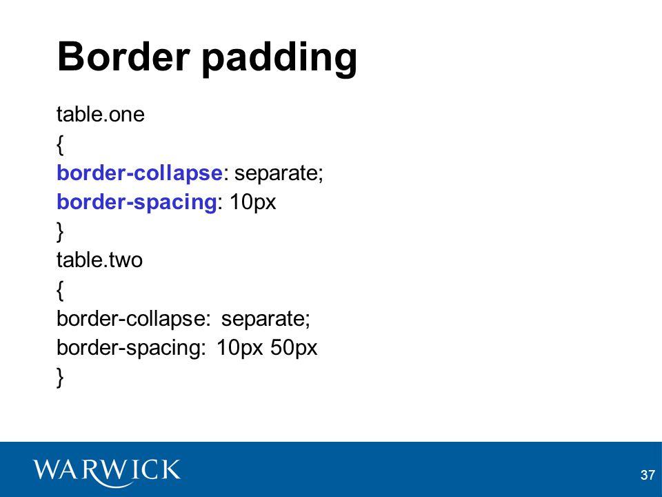 37 Border padding table.one { border-collapse: separate; border-spacing: 10px } table.two { border-collapse: separate; border-spacing: 10px 50px }