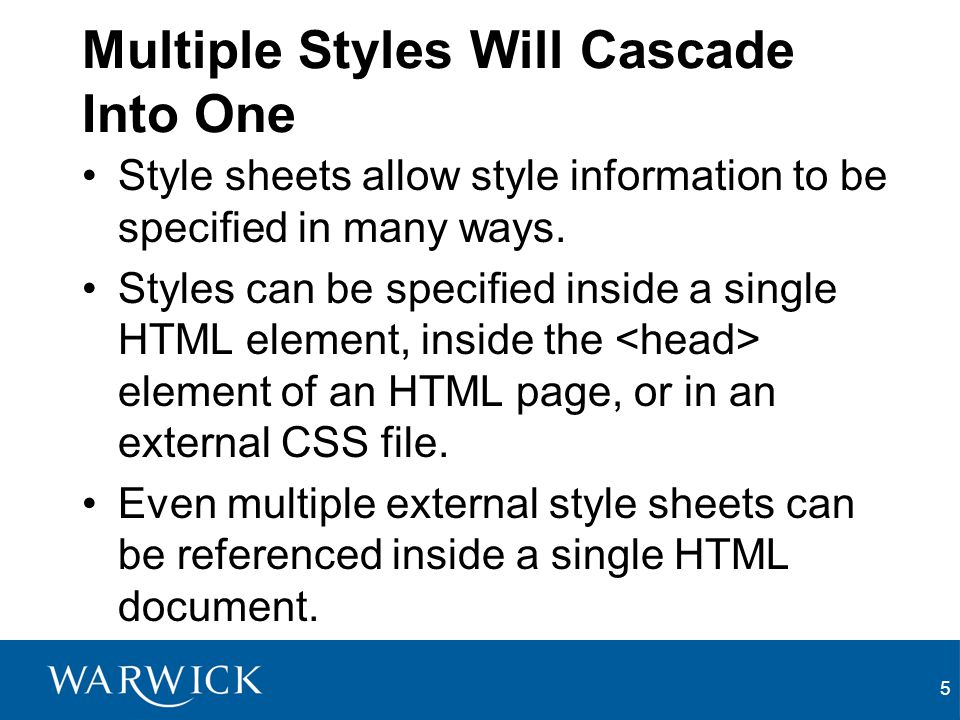 5 Multiple Styles Will Cascade Into One Style sheets allow style information to be specified in many ways. Styles can be specified inside a single HTM