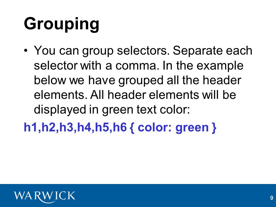 9 Grouping You can group selectors. Separate each selector with a comma. In the example below we have grouped all the header elements. All header elem