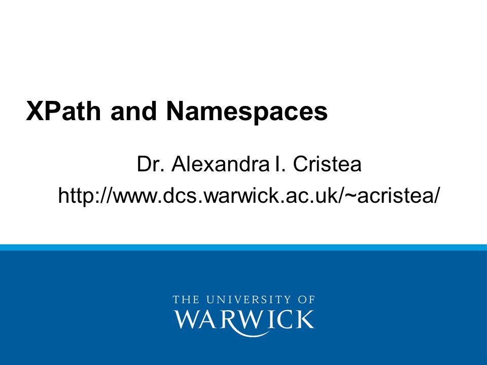 Dr. Alexandra I. Cristea http://www.dcs.warwick.ac.uk/~acristea/ XPath and Namespaces
