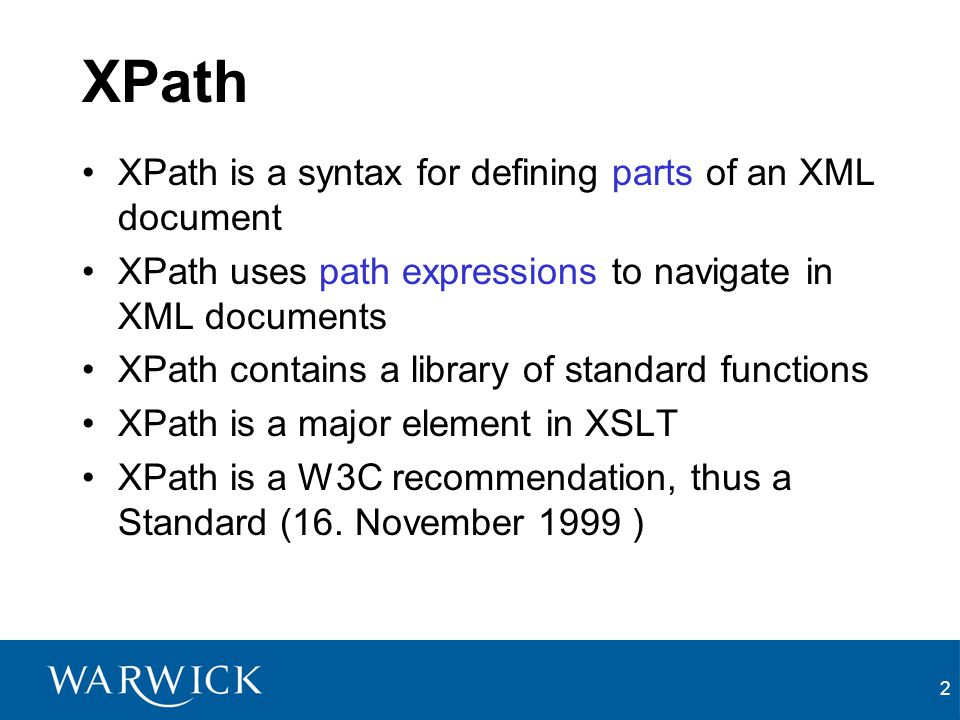 2 XPath XPath is a syntax for defining parts of an XML document XPath uses path expressions to navigate in XML documents XPath contains a library of standard functions XPath is a major element in XSLT XPath is a W3C recommendation, thus a Standard (16.