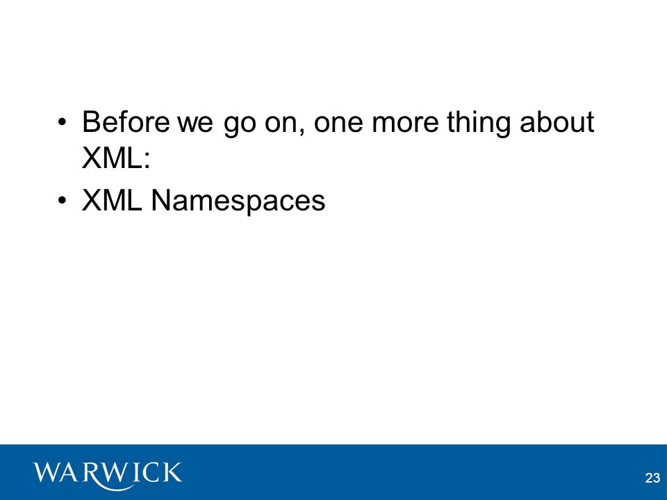 23 Before we go on, one more thing about XML: XML Namespaces