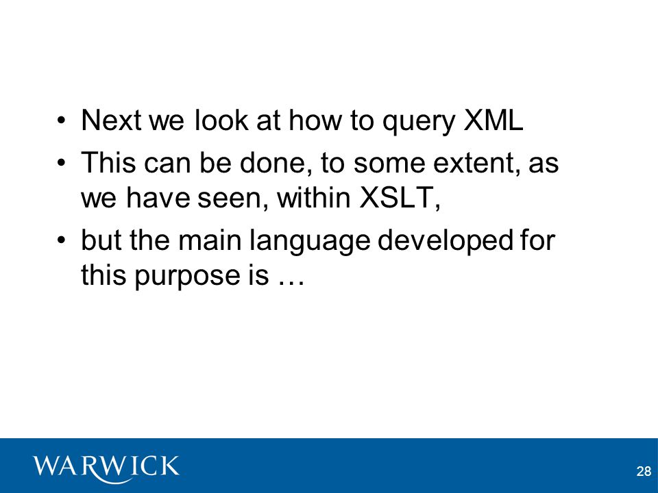 28 Next we look at how to query XML This can be done, to some extent, as we have seen, within XSLT, but the main language developed for this purpose is …