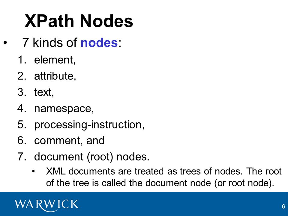 6 XPath Nodes 7 kinds of nodes: 1.element, 2.attribute, 3.text, 4.namespace, 5.processing-instruction, 6.comment, and 7.document (root) nodes.