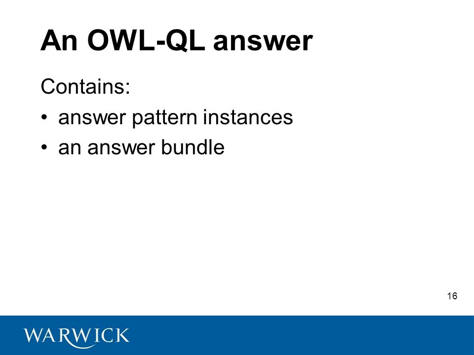 16 An OWL-QL answer Contains: answer pattern instances an answer bundle