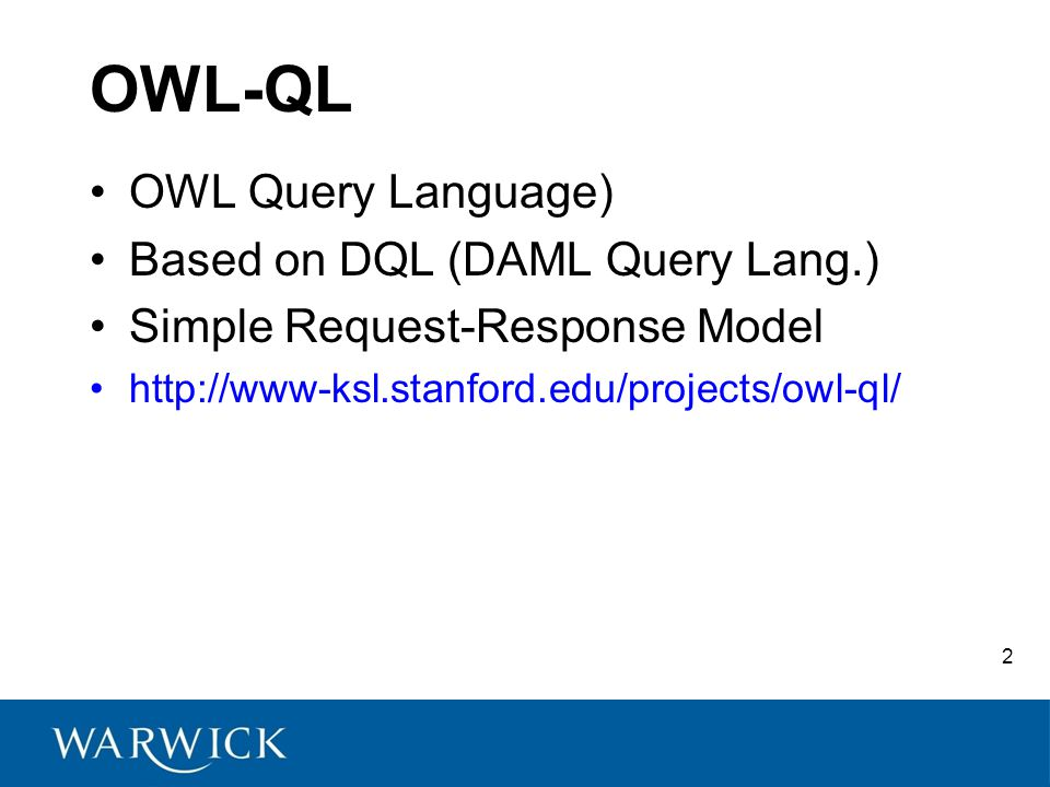 2 OWL Query Language) Based on DQL (DAML Query Lang.) Simple Request-Response Model http://www-ksl.stanford.edu/projects/owl-ql/