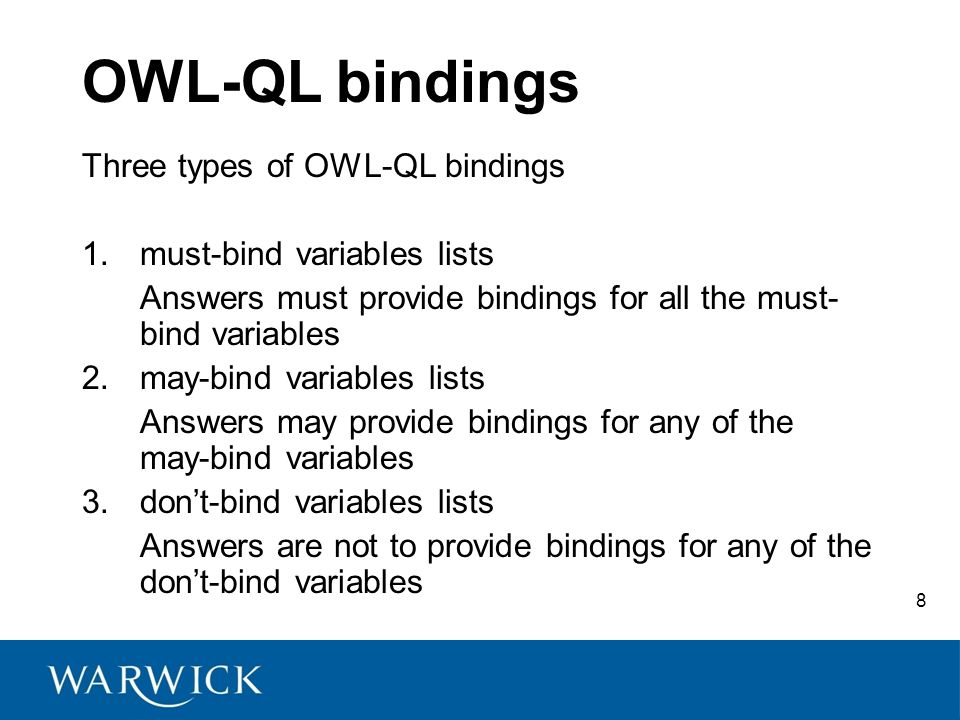8 OWL-QL bindings Three types of OWL-QL bindings 1.must-bind variables lists Answers must provide bindings for all the must- bind variables 2.may-bind variables lists Answers may provide bindings for any of the may-bind variables 3.don't-bind variables lists Answers are not to provide bindings for any of the don't-bind variables