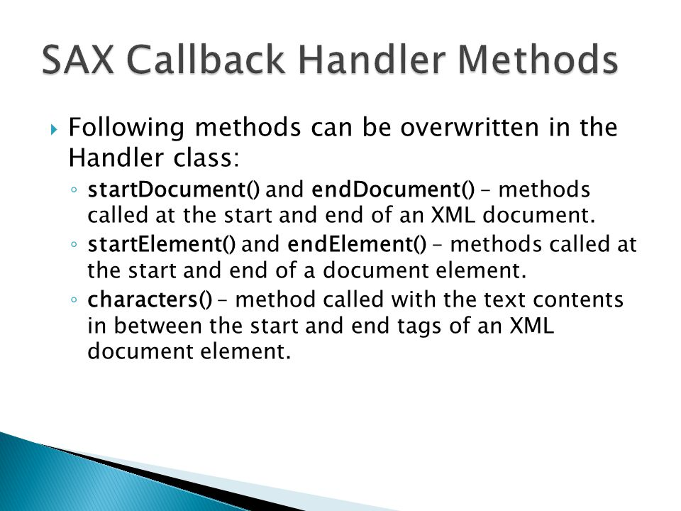  Following methods can be overwritten in the Handler class: ◦ startDocument() and endDocument() – methods called at the start and end of an XML document.