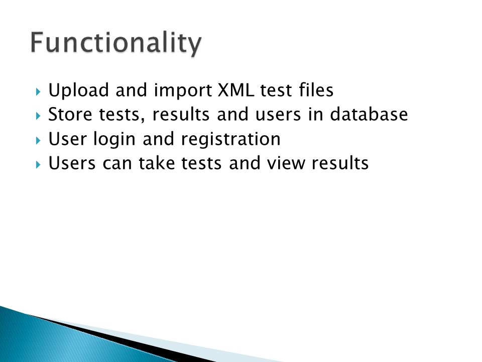  Upload and import XML test files  Store tests, results and users in database  User login and registration  Users can take tests and view results