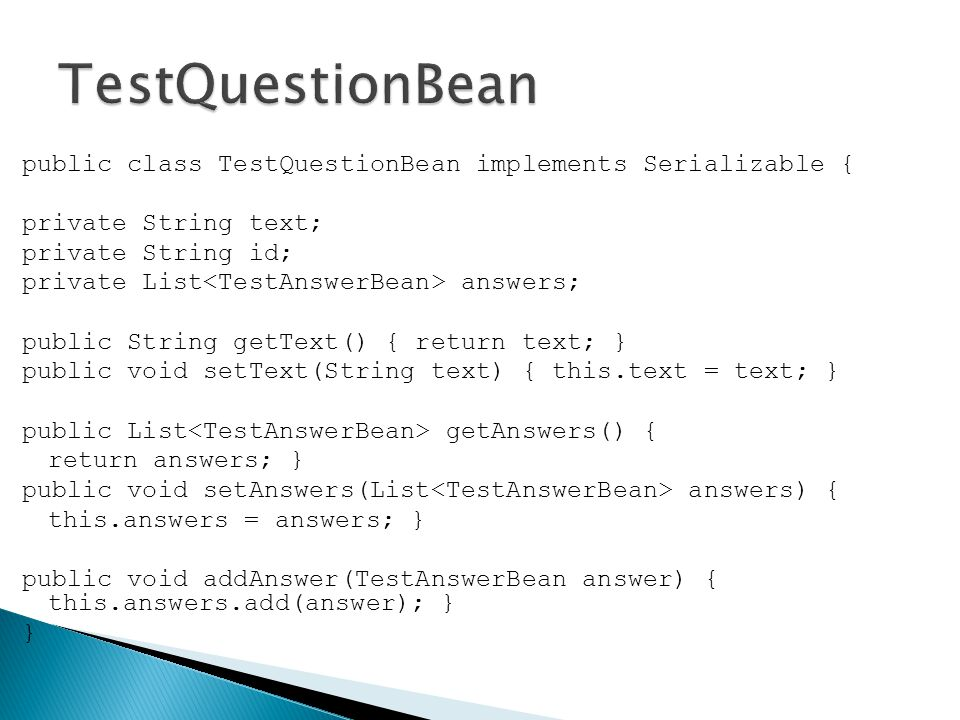 public class TestQuestionBean implements Serializable { private String text; private String id; private List answers; public String getText() { return