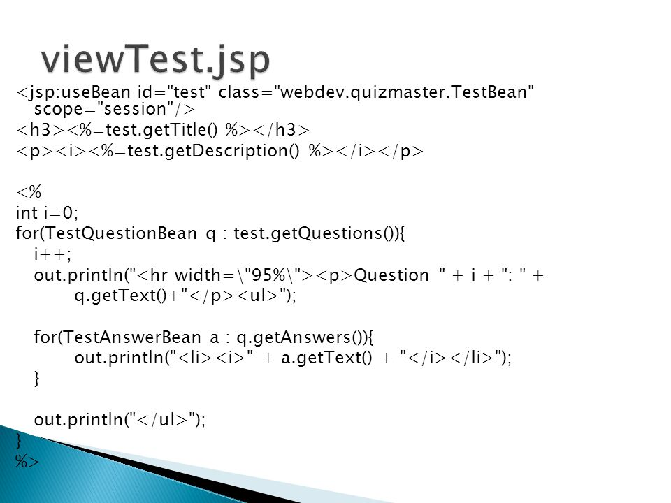 <% int i=0; for(TestQuestionBean q : test.getQuestions()){ i++; out.println( Question + i + : + q.getText()+ ); for(TestAnswerBean a : q.getAnswers()){ out.println( + a.getText() + ); } out.println( ); } %>