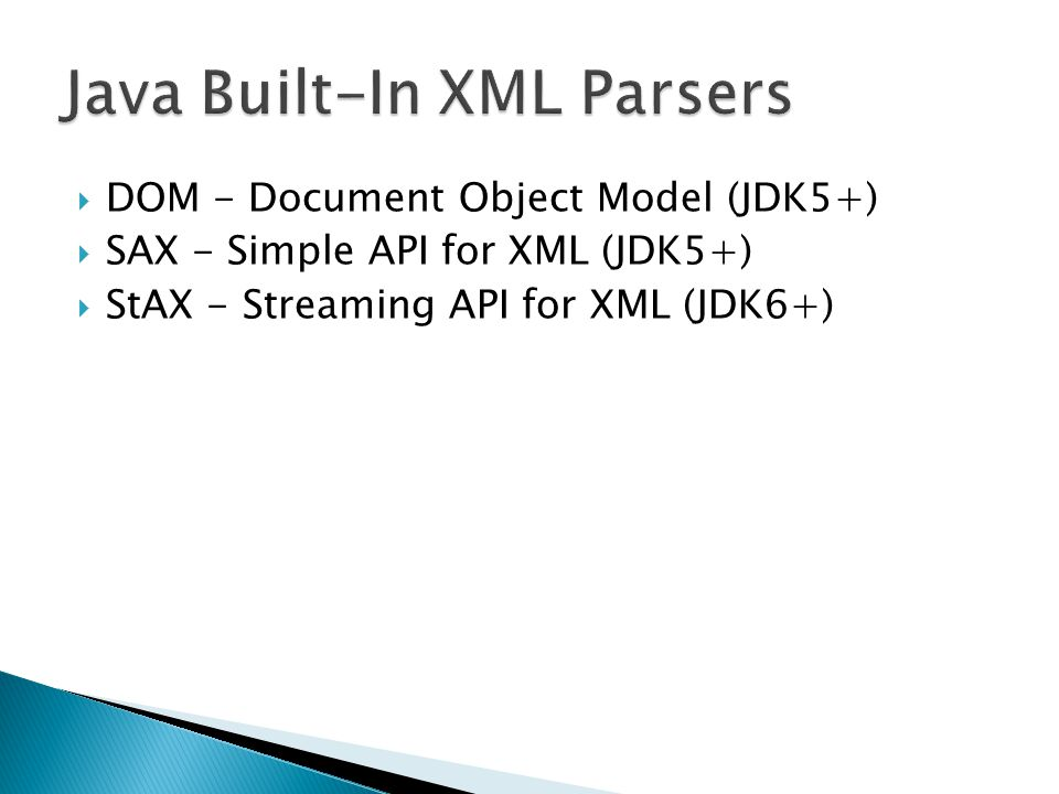  DOM - Document Object Model (JDK5+)  SAX - Simple API for XML (JDK5+)  StAX - Streaming API for XML (JDK6+)