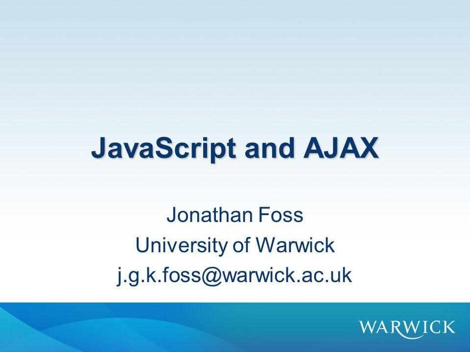 JavaScript and AJAX Jonathan Foss University of Warwick j.g.k.foss@warwick.ac.uk