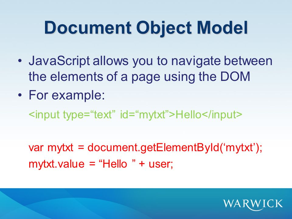 Document Object Model JavaScript allows you to navigate between the elements of a page using the DOM For example: Hello var mytxt = document.getElementById('mytxt'); mytxt.value = Hello + user;