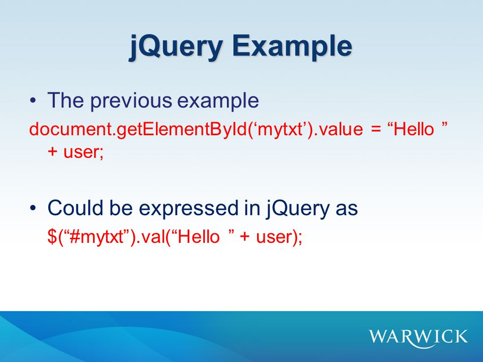 jQuery Example The previous example document.getElementById('mytxt').value = Hello + user; Could be expressed in jQuery as $( #mytxt ).val( Hello + user);
