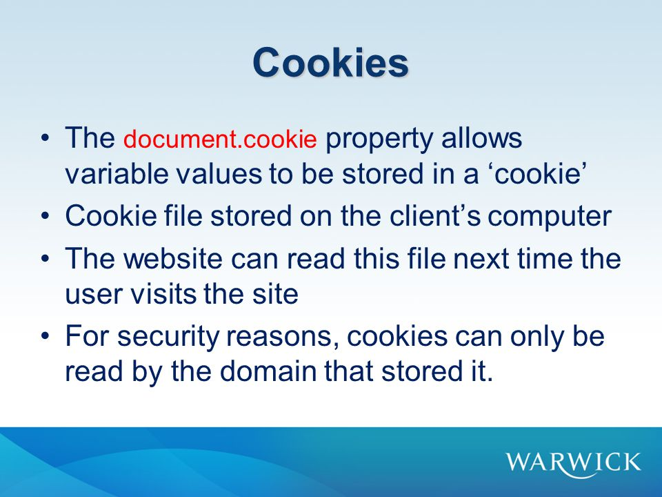 Cookies The document.cookie property allows variable values to be stored in a 'cookie' Cookie file stored on the client's computer The website can read this file next time the user visits the site For security reasons, cookies can only be read by the domain that stored it.
