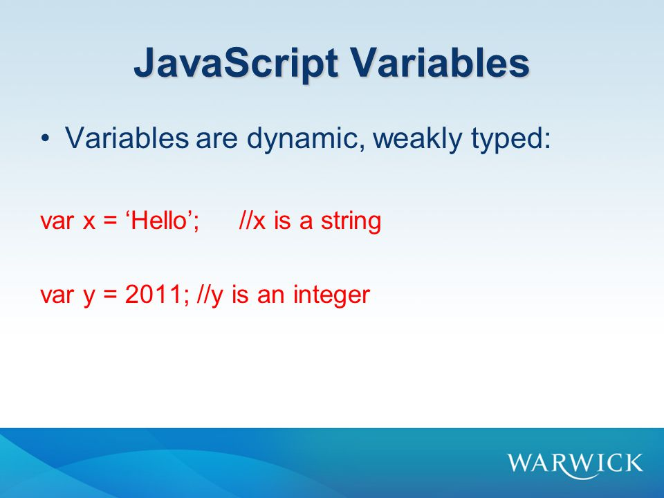 JavaScript Variables Variables are dynamic, weakly typed: var x = 'Hello';//x is a string var y = 2011; //y is an integer