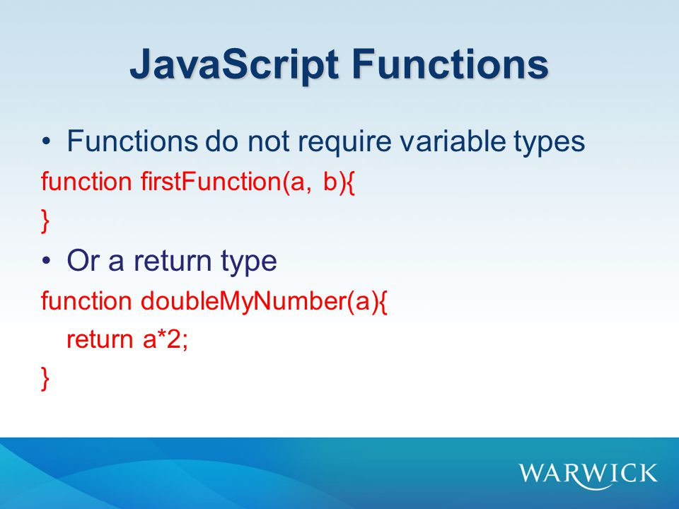 JavaScript Functions Functions do not require variable types function firstFunction(a, b){ } Or a return type function doubleMyNumber(a){ return a*2; }