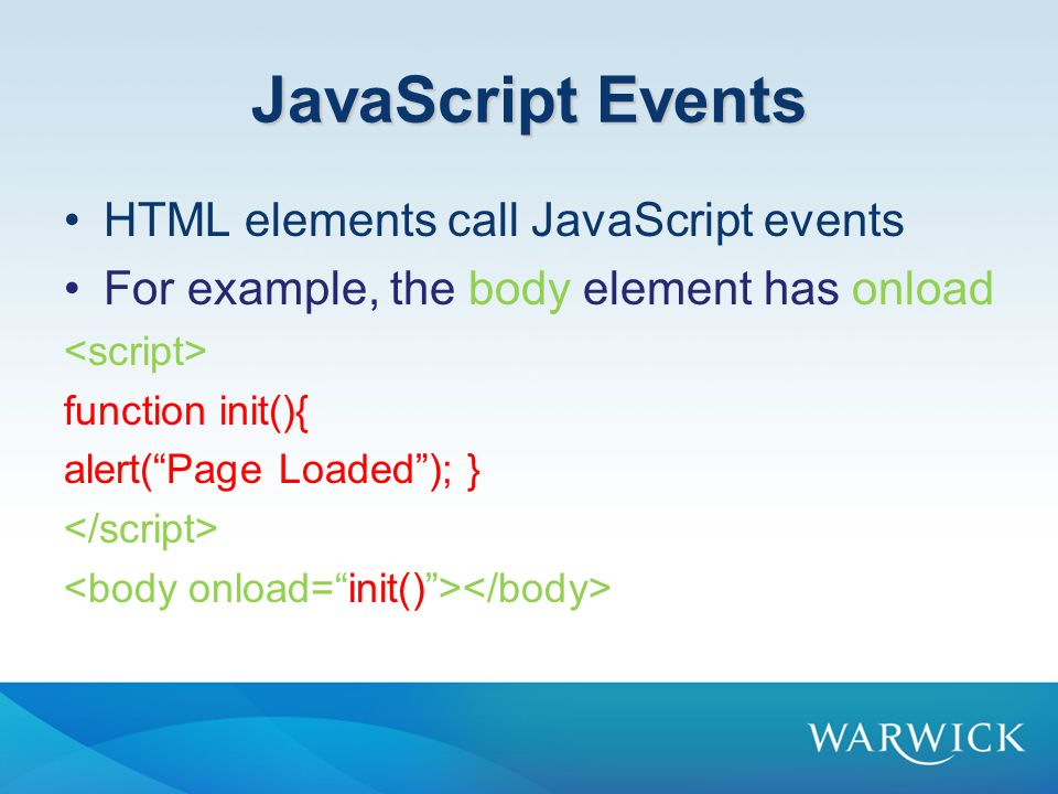 JavaScript Events HTML elements call JavaScript events For example, the body element has onload function init(){ alert( Page Loaded ); }