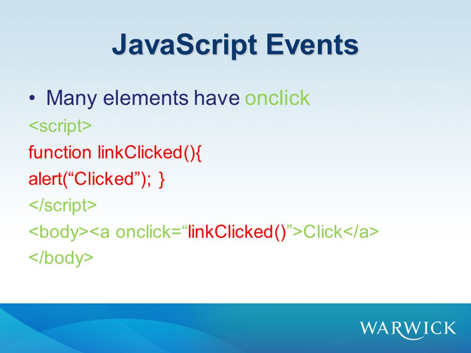 JavaScript Events Many elements have onclick function linkClicked(){ alert( Clicked ); } Click