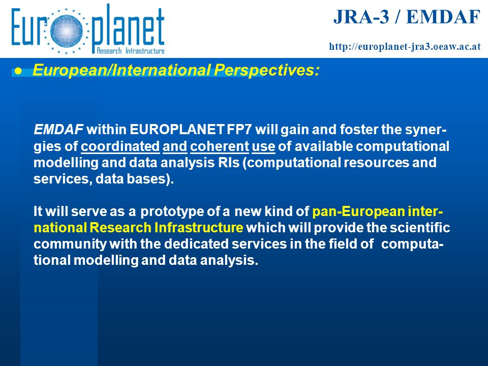 EMDAF within EUROPLANET FP7 will gain and foster the syner- gies of coordinated and coherent use of available computational modelling and data analysis RIs (computational resources and services, data bases).