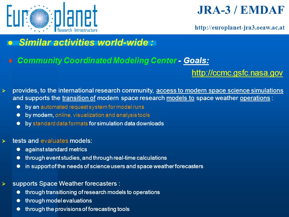 ♦ Community Coordinated Modeling Center - Goals: http://ccmc.gsfc.nasa.gov  provides, to the international research community, access to modern space science simulations and supports the transition of modern space research models to space weather operations : by an automated request system for model runs by modern, online, visualization and analysis tools by standard data formats for simulation data downloads  tests and evaluates models: against standard metrics through event studies, and through real-time calculations in support of the needs of science users and space weather forecasters  supports Space Weather forecasters : through transitioning of research models to operations through model evaluations through the provisions of forecasting tools JRA-3 / EMDAF http://europlanet-jra3.oeaw.ac.at ● Similar activities world-wide :