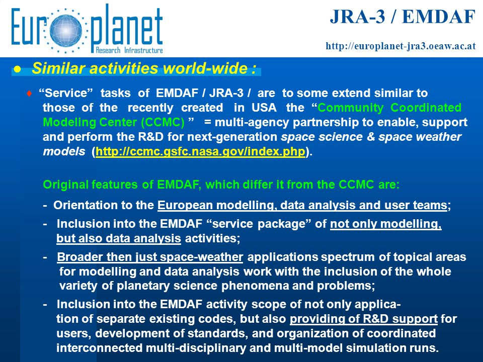 ♦ Service tasks of EMDAF / JRA-3 / are to some extend similar to those of the recently created in USA the Community Coordinated Modeling Center (CCMC) = multi-agency partnership to enable, support and perform the R&D for next-generation space science & space weather models (http://ccmc.gsfc.nasa.gov/index.php).http://ccmc.gsfc.nasa.gov/index.php Original features of EMDAF, which differ it from the CCMC are: - Orientation to the European modelling, data analysis and user teams; - Inclusion into the EMDAF service package of not only modelling, but also data analysis activities; - Broader then just space-weather applications spectrum of topical areas for modelling and data analysis work with the inclusion of the whole variety of planetary science phenomena and problems; - Inclusion into the EMDAF activity scope of not only applica- tion of separate existing codes, but also providing of R&D support for users, development of standards, and organization of coordinated interconnected multi-disciplinary and multi-model simulation runs.