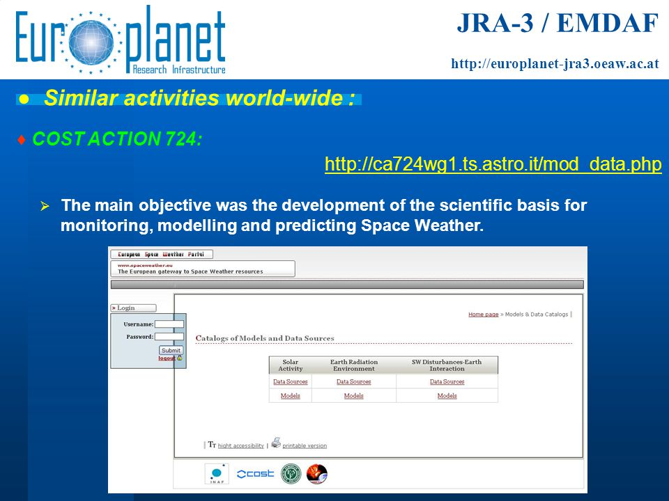 ♦ COST ACTION 724: http://ca724wg1.ts.astro.it/mod_data.php  The main objective was the development of the scientific basis for monitoring, modelling and predicting Space Weather.