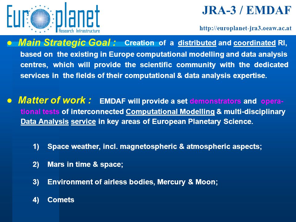 JRA-3 / EMDAF http://europlanet-jra3.oeaw.ac.at EMDAF will:  Develop web-based tools for planetary scientists to communicate with modelling and data analysis experts;  Produce an Interactive Catalogue of planetary models & data analysis tools;  Develop a Distributed Numerical Modelling Laboratory, to allow scientists to specify inputs for models to be run on demand , including coordinated, interconnected, multi-disciplinary simulations;  Develop a Distributed Data Analysis Laboratory with services on demand ;  Enable the codes involved with the DNML and DDAL to run on HPC facilities, in cooperation with the European HPC Grid DEISA-2;  Perform further elaboration of data analysis and modelling methods for their coodinated use by the scientific community.