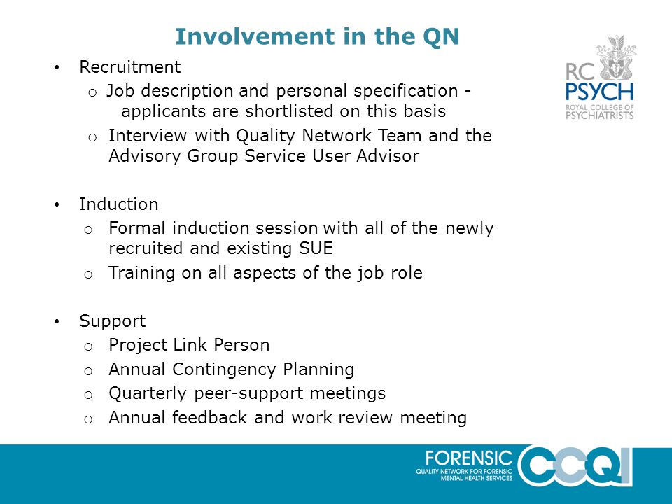 Involvement in the QN Recruitment o Job description and personal specification - applicants are shortlisted on this basis o Interview with Quality Network Team and the Advisory Group Service User Advisor Induction o Formal induction session with all of the newly recruited and existing SUE o Training on all aspects of the job role Support o Project Link Person o Annual Contingency Planning o Quarterly peer-support meetings o Annual feedback and work review meeting