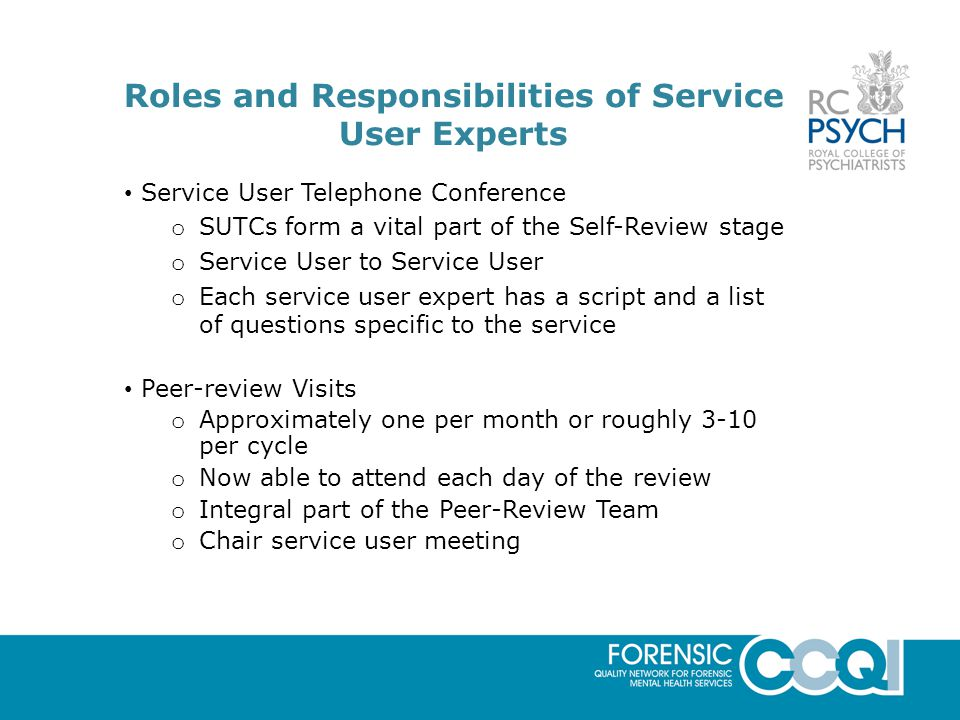 Roles and Responsibilities of Service User Experts Service User Telephone Conference o SUTCs form a vital part of the Self-Review stage o Service User to Service User o Each service user expert has a script and a list of questions specific to the service Peer-review Visits o Approximately one per month or roughly 3-10 per cycle o Now able to attend each day of the review o Integral part of the Peer-Review Team o Chair service user meeting