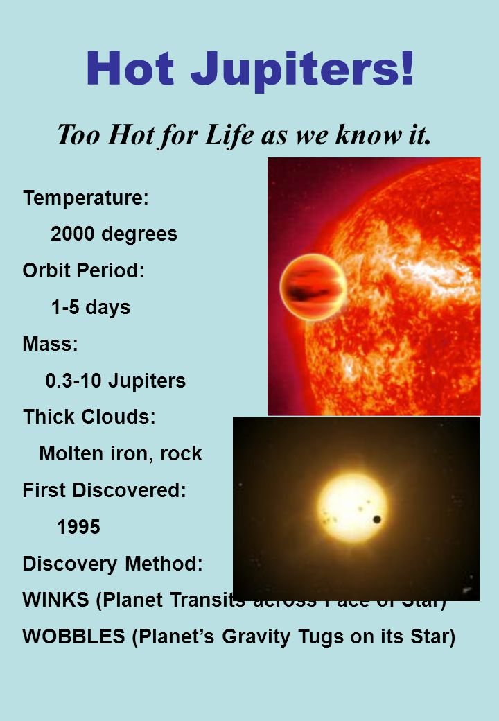 Hot Jupiters! Temperature: 2000 degrees Orbit Period: 1-5 days Mass: 0.3-10 Jupiters Thick Clouds: Molten iron, rock First Discovered: 1995 Discovery