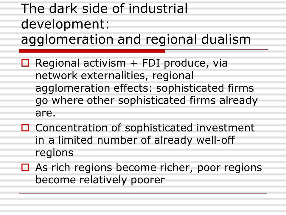 The dark side of industrial development: agglomeration and regional dualism  Regional activism + FDI produce, via network externalities, regional agglomeration effects: sophisticated firms go where other sophisticated firms already are.