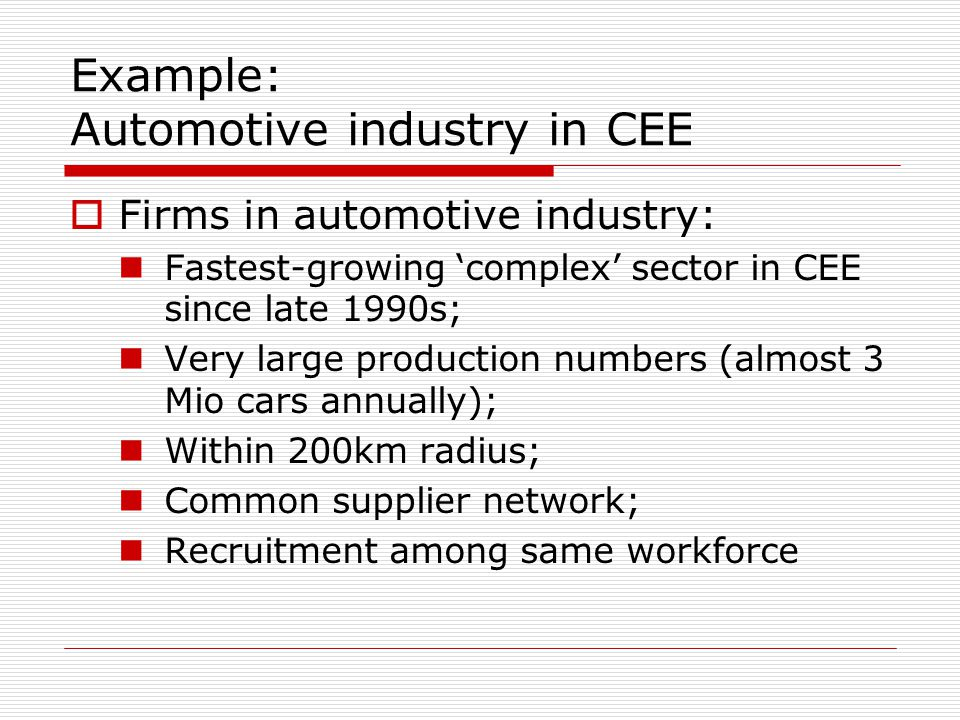 Example: Automotive industry in CEE  Firms in automotive industry: Fastest-growing 'complex' sector in CEE since late 1990s; Very large production numbers (almost 3 Mio cars annually); Within 200km radius; Common supplier network; Recruitment among same workforce