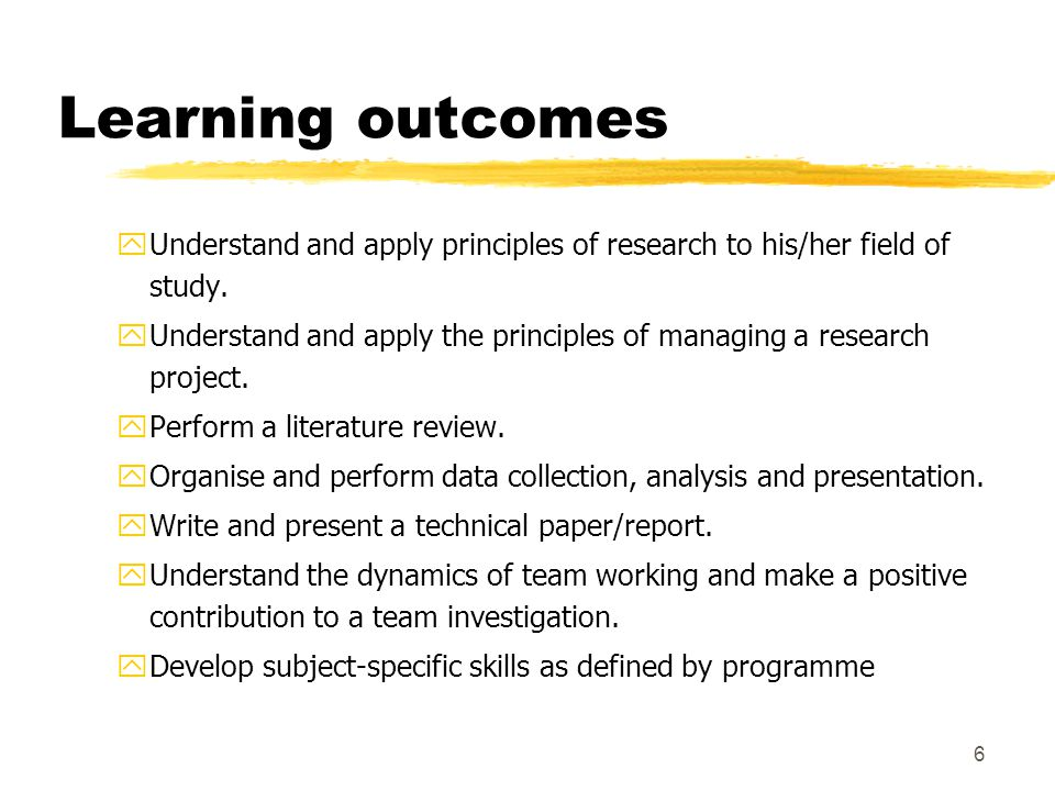 6 Learning outcomes yUnderstand and apply principles of research to his/her field of study.