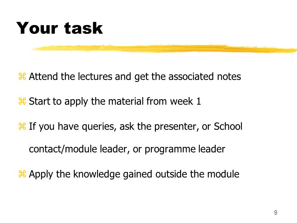 9 Your task zAttend the lectures and get the associated notes zStart to apply the material from week 1 zIf you have queries, ask the presenter, or School contact/module leader, or programme leader zApply the knowledge gained outside the module