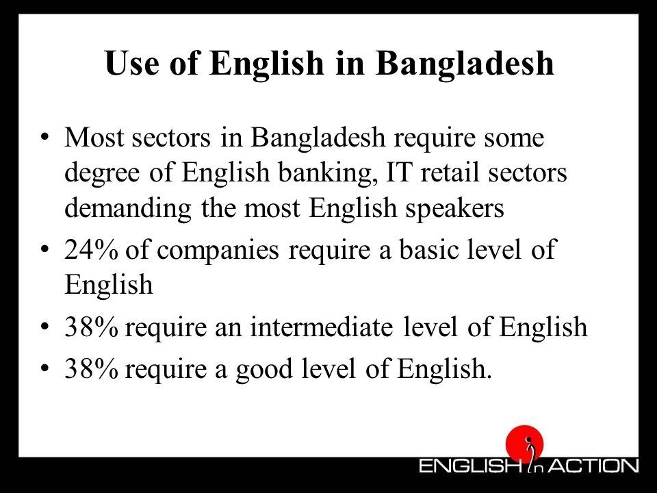 Use of English in Bangladesh Graduates in Bangladesh with higher levels of English proficiency generally find jobs faster in private companies.