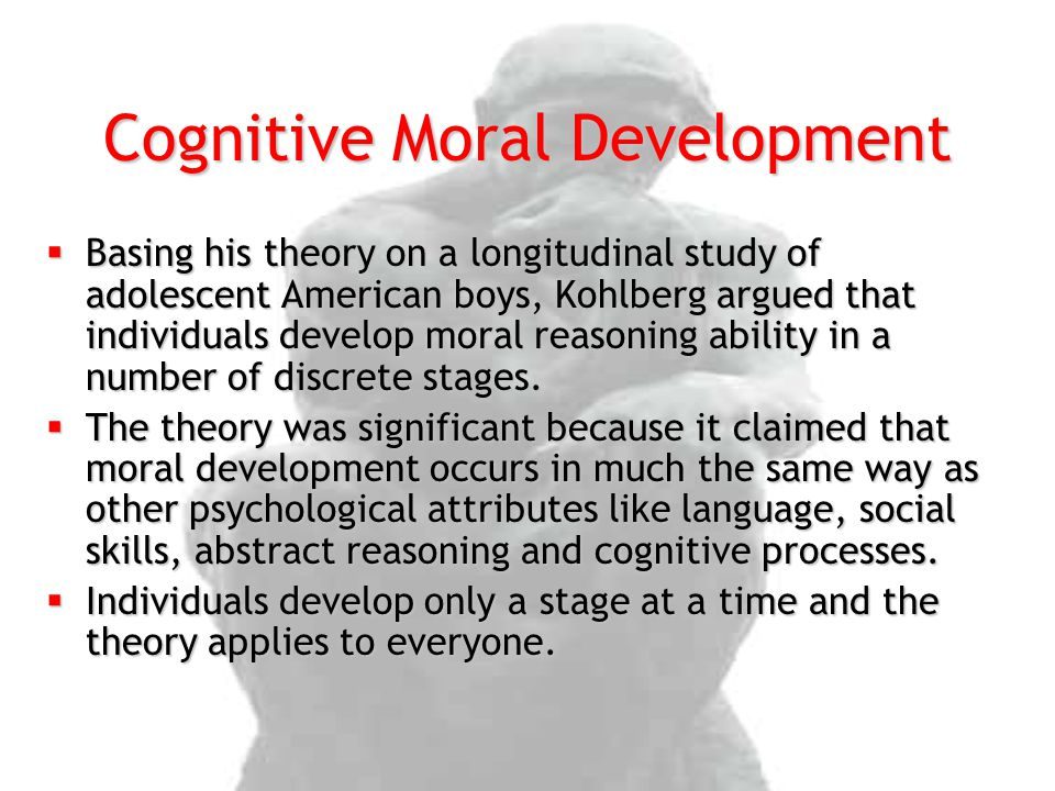 Cognitive Moral Development  Basing his theory on a longitudinal study of adolescent American boys, Kohlberg argued that individuals develop moral reasoning ability in a number of discrete stages.