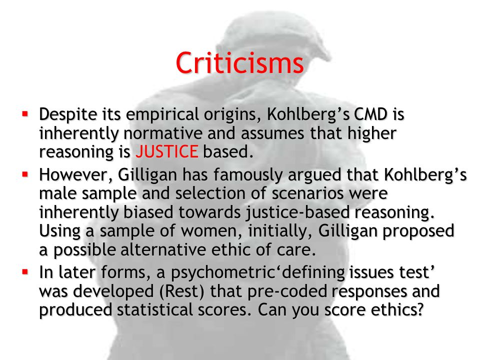 Criticisms  Despite its empirical origins, Kohlberg's CMD is inherently normative and assumes that higher reasoning is JUSTICE based.  However, Gill