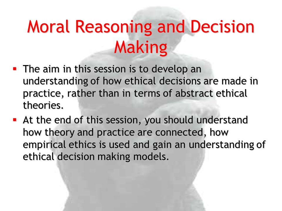 The aim in this session is to develop an understanding of how ethical decisions are made in practice, rather than in terms of abstract ethical theor