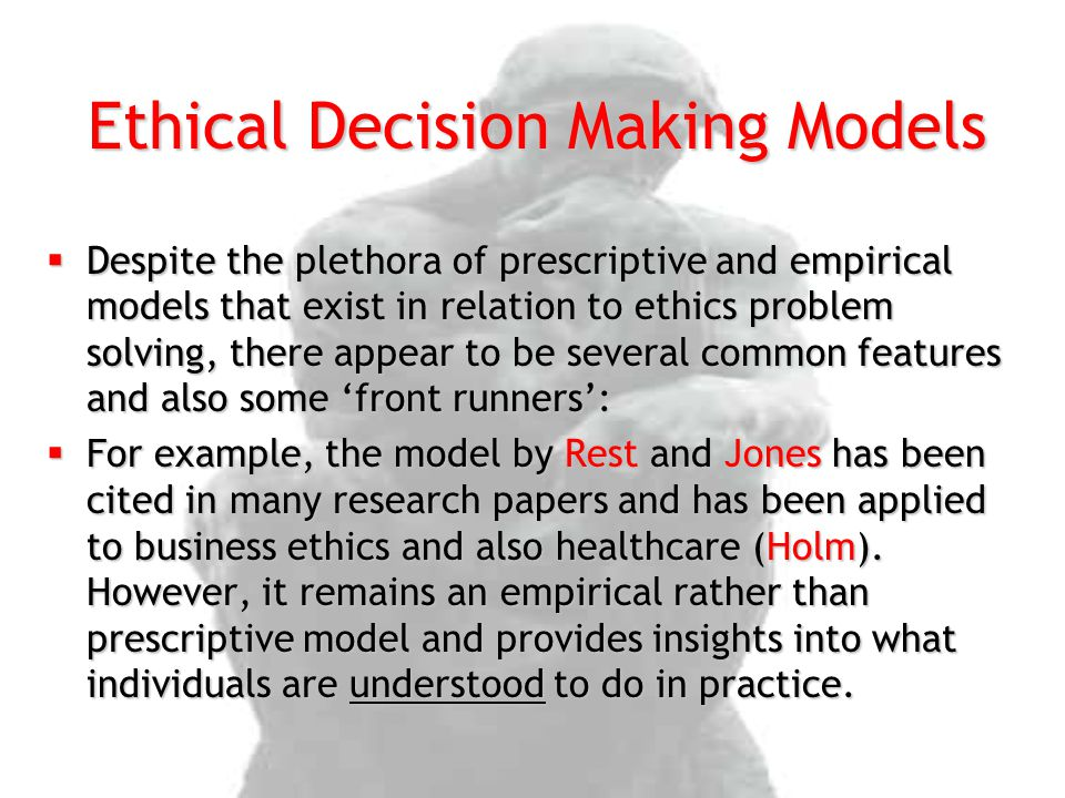  Despite the plethora of prescriptive and empirical models that exist in relation to ethics problem solving, there appear to be several common featur