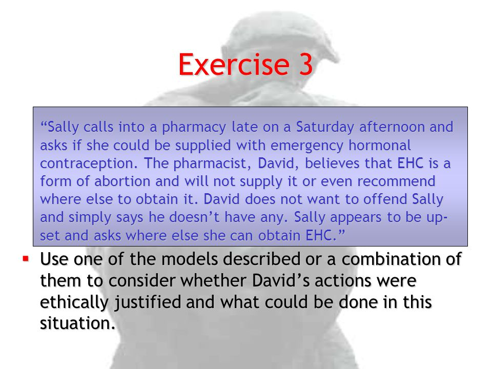 Exercise 3 Sally calls into a pharmacy late on a Saturday afternoon and asks if she could be supplied with emergency hormonal contraception.