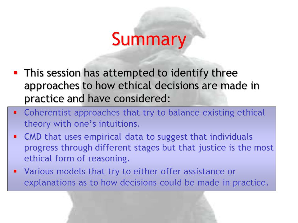 Summary  This session has attempted to identify three approaches to how ethical decisions are made in practice and have considered:  Coherentist app