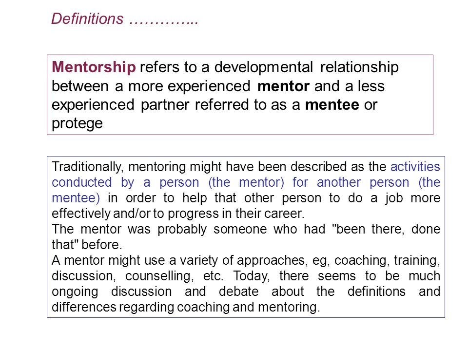 Mentorship refers to a developmental relationship between a more experienced mentor and a less experienced partner referred to as a mentee or protege Traditionally, mentoring might have been described as the activities conducted by a person (the mentor) for another person (the mentee) in order to help that other person to do a job more effectively and/or to progress in their career.