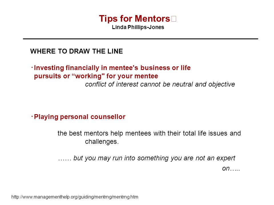 Tips for Mentors Linda Phillips-Jones WHERE TO DRAW THE LINE ・ Investing financially in mentee s business or life pursuits or working for your mentee conflict of interest cannot be neutral and objective ・ Playing personal counsellor the best mentors help mentees with their total life issues and challenges.