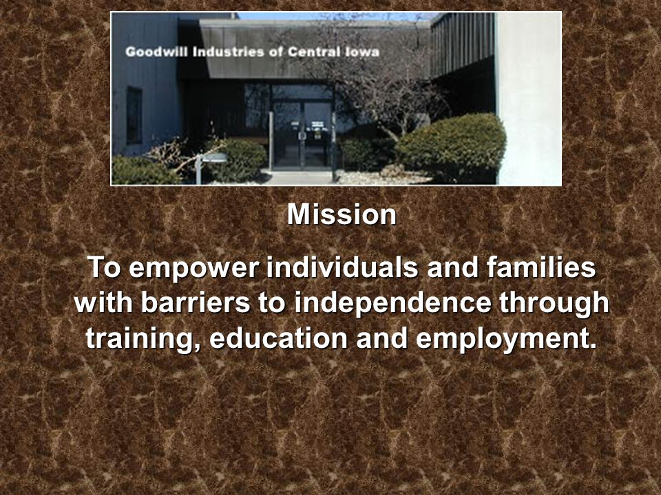 Mission To empower individuals and families with barriers to independence through training, education and employment.