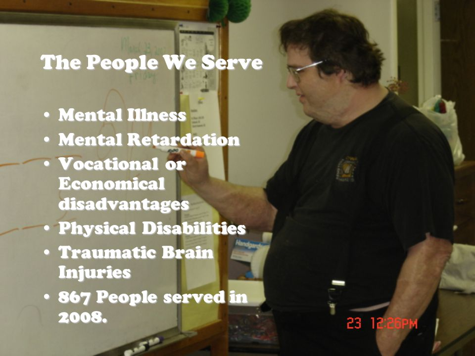 The People We Serve Mental IllnessMental Illness Mental RetardationMental Retardation Vocational or Economical disadvantagesVocational or Economical disadvantages Physical DisabilitiesPhysical Disabilities Traumatic Brain InjuriesTraumatic Brain Injuries 867 People served in 2008.867 People served in 2008.