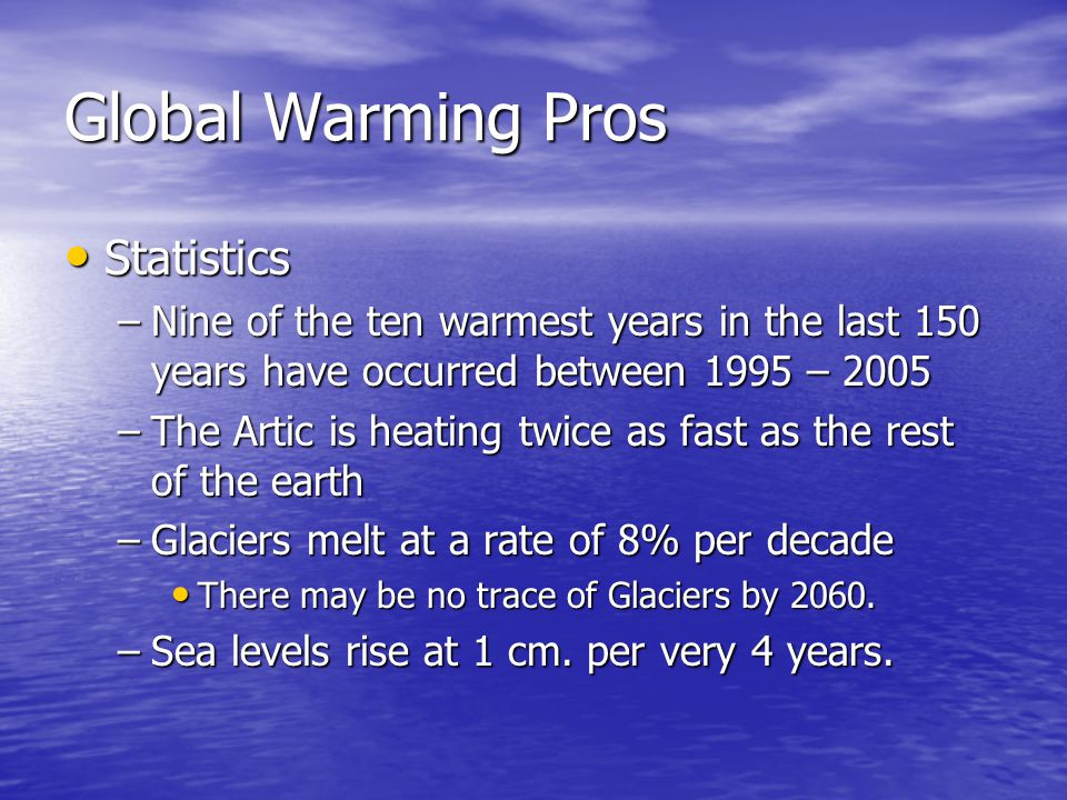 Global Warming Pros Statistics Statistics –Nine of the ten warmest years in the last 150 years have occurred between 1995 – 2005 –The Artic is heating