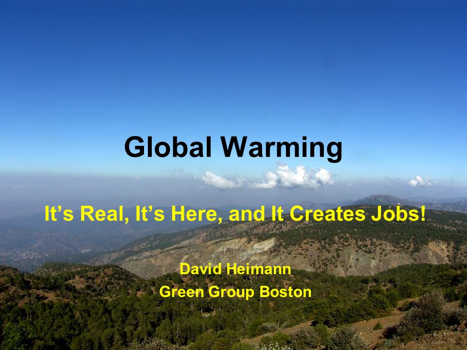 Global Warming It's Real, It's Here, and It Creates Jobs! David Heimann Green Group Boston