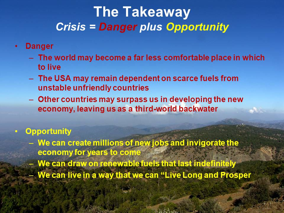 The Takeaway Crisis = Danger plus Opportunity Danger –The world may become a far less comfortable place in which to live –The USA may remain dependent on scarce fuels from unstable unfriendly countries –Other countries may surpass us in developing the new economy, leaving us as a third-world backwater Opportunity –We can create millions of new jobs and invigorate the economy for years to come –We can draw on renewable fuels that last indefinitely –We can live in a way that we can Live Long and Prosper
